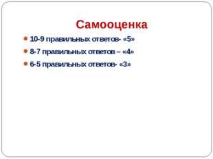 Самооценка 10-9 правильных ответов- «5» 8-7 правильных ответов – «4» 6-5 прав