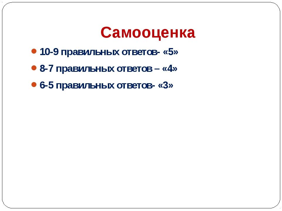 Самооценка 10-9 правильных ответов- «5» 8-7 правильных ответов – «4» 6-5 прав...
