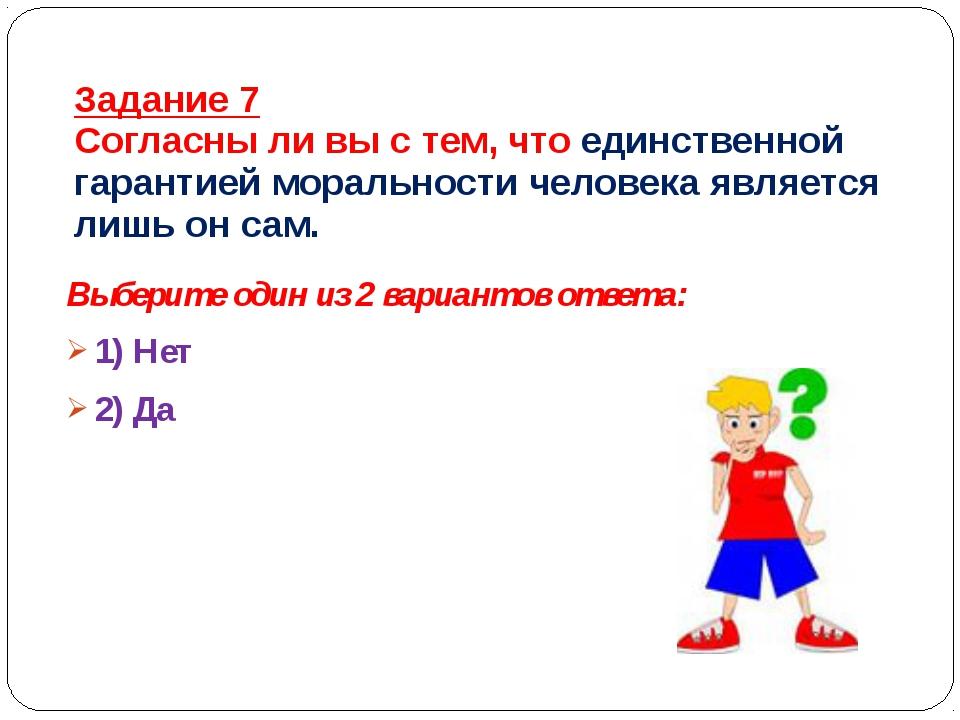 Задание 7 Согласны ли вы с тем, что единственной гарантией моральности челове...