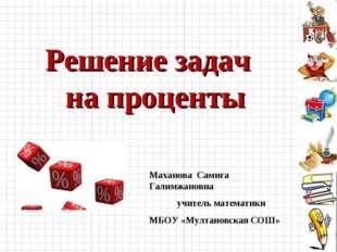 Решение задач на проценты Маханова Самига Галимжановна учитель математики МБО