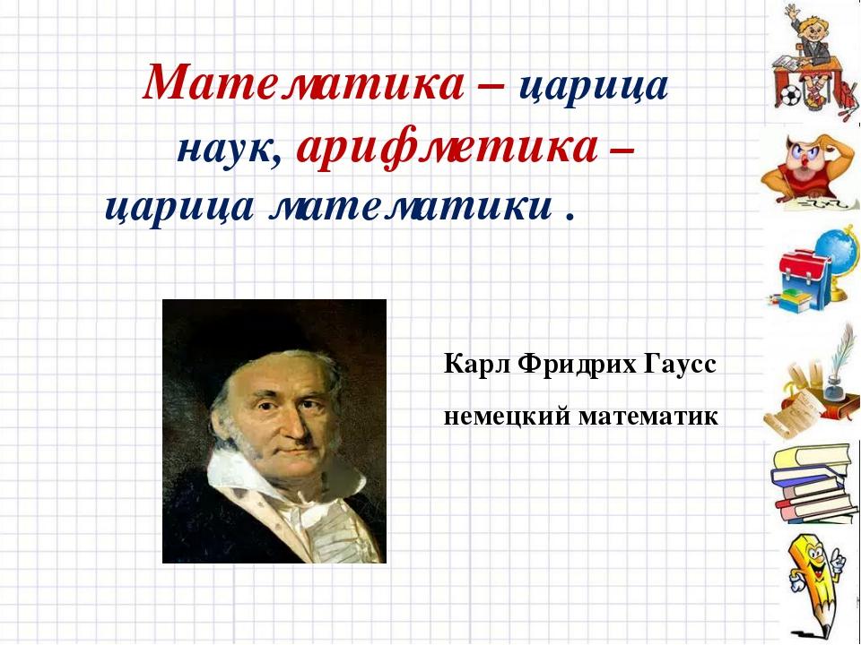 Математика – царица наук, арифметика – царица математики . Карл Фридрих Гаусс...