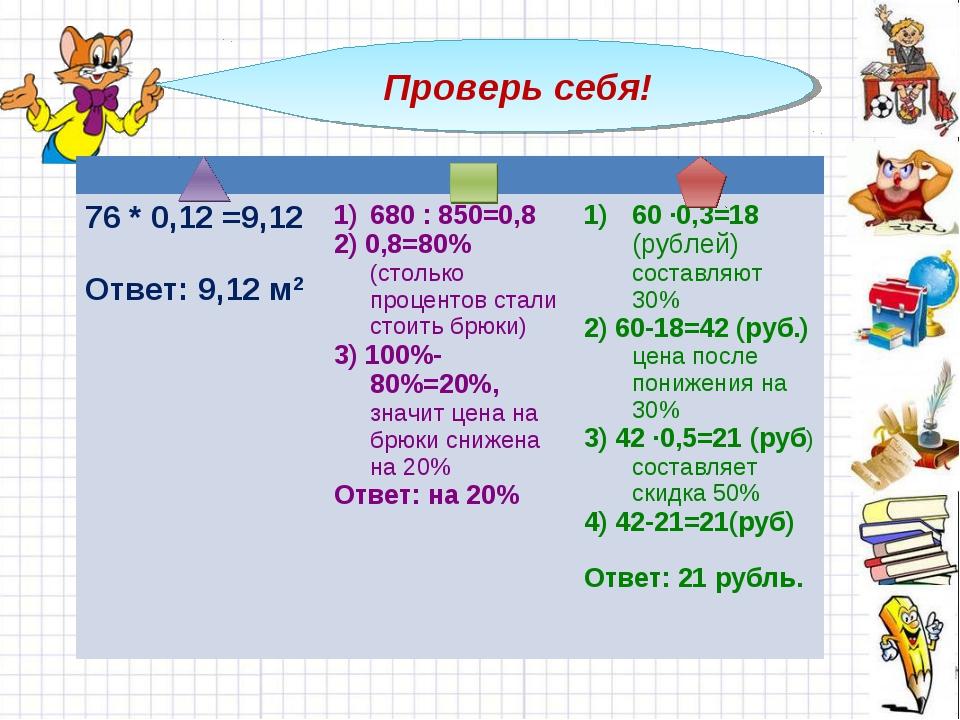 Проверь себя!  76 * 0,12 =9,12 Ответ: 9,12 м2680 : 850=0,8 2) 0,8=80% (сто...
