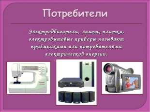 Электродвигатели, лампы, плитки, электробытовые приборы называют приёмниками