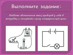 Найдите обозначения этих приборов у себя в тетрадях и начертите схему электри
