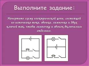 Начертите схему электрической цепи, состоящей из источника тока, звонка, ламп