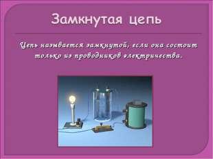 Цепь называется замкнутой, если она состоит только из проводников электричест