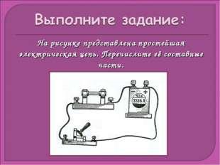 На рисунке представлена простейшая электрическая цепь. Перечислите её составн