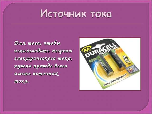Для того, чтобы использовать энергию электрического тока, нужно прежде всего...