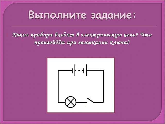 Какие приборы входят в электрическую цепь? Что произойдёт при замыкании ключа?