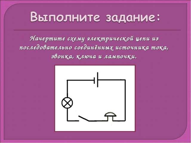 Начертите схему электрической цепи из последовательно соединённых источника т...