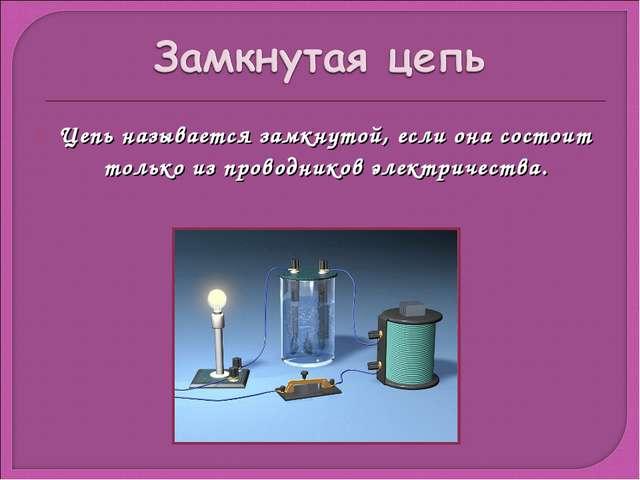 Цепь называется замкнутой, если она состоит только из проводников электричест...