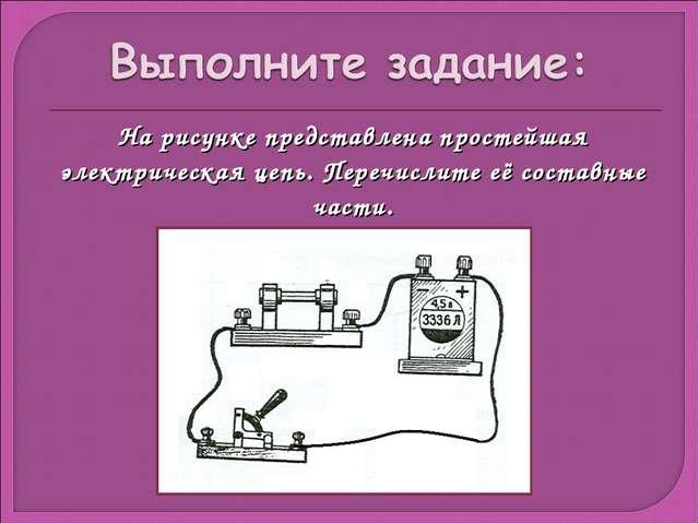 На рисунке представлена простейшая электрическая цепь. Перечислите её составн...