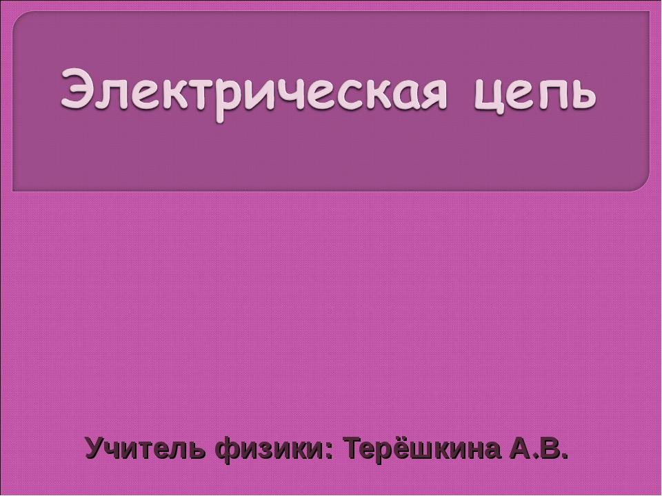 Учитель физики: Терёшкина А.В.