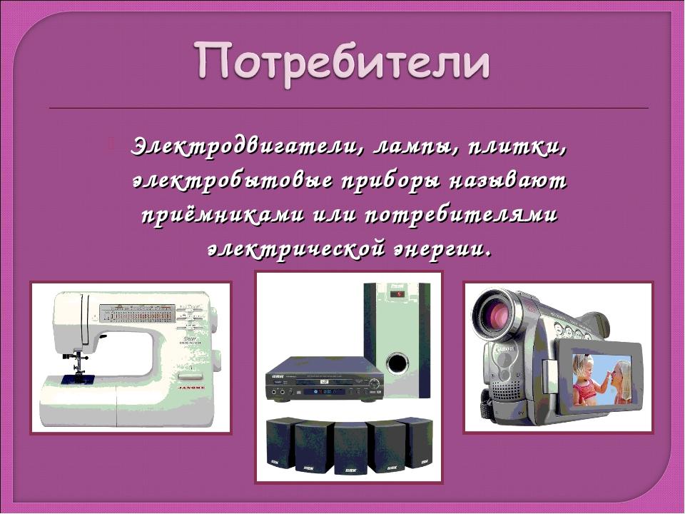 Электродвигатели, лампы, плитки, электробытовые приборы называют приёмниками...