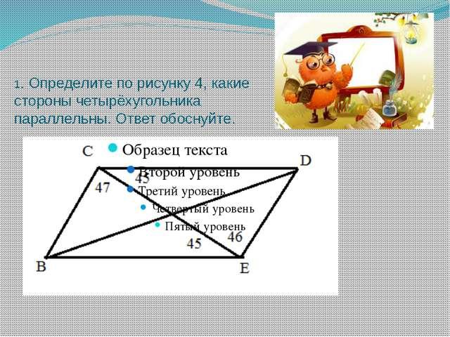 1. Определите по рисунку 4, какие стороны четырёхугольника параллельны. Ответ...