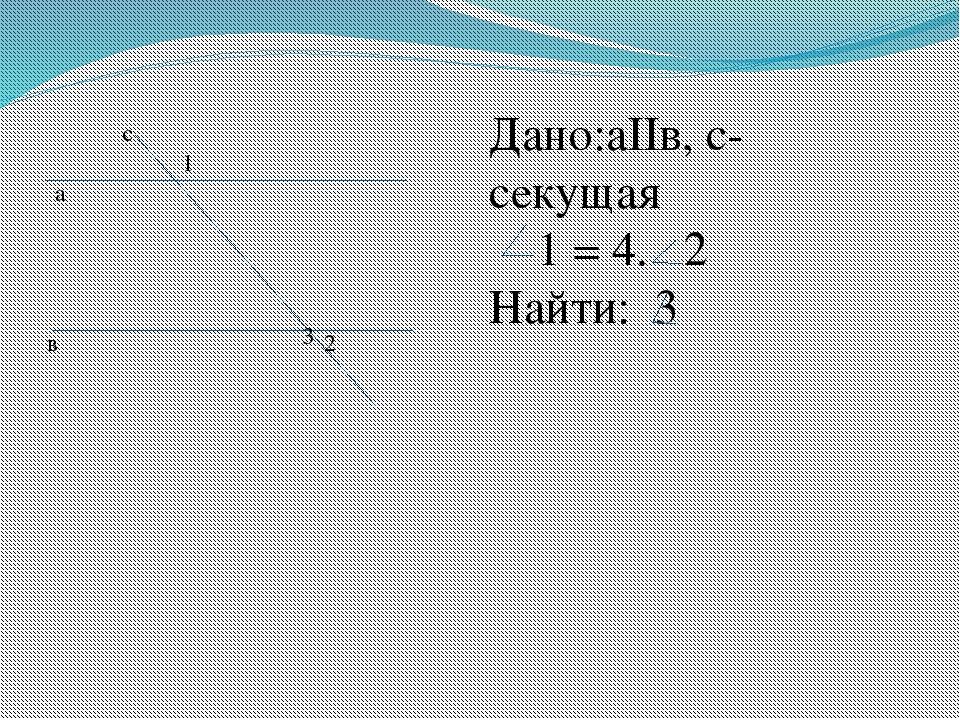 а в с 1 2 3 Дано:аIIв, с-секущая 1 = 4. 2 Найти: 3