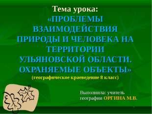 Тема урока: «ПРОБЛЕМЫ ВЗАИМОДЕЙСТВИЯ ПРИРОДЫ И ЧЕЛОВЕКА НА ТЕРРИТОРИИ УЛЬЯНОВ