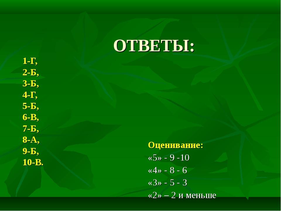 ОТВЕТЫ: 1-Г, 2-Б, 3-Б, 4-Г, 5-Б, 6-В, 7-Б, 8-А, 9-Б, 10-В.  Оценивание: «5»...