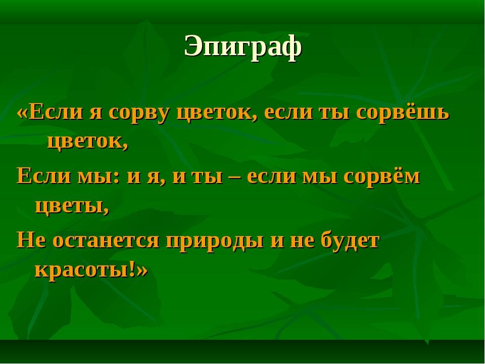 Эпиграф «Если я сорву цветок, если ты сорвёшь цветок, Если мы: и я, и ты – ес...