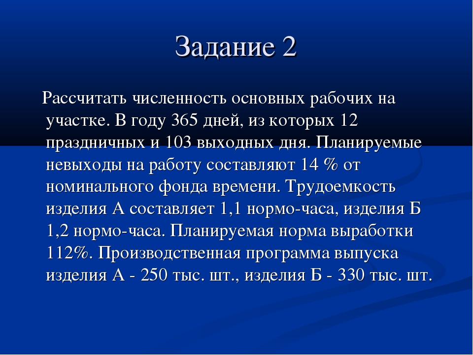 Задание 2 Рассчитать численность основных рабочих на участке. В году 365 дней...