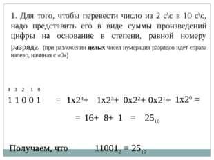 1. Для того, чтобы перевести число из 2 с\с в 10 с\с, надо представить его в