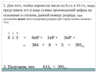1. Для того, чтобы перевести число из 8 с\с в 10 с\с, надо представить его в