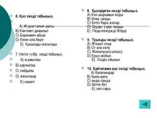6. Қос сөзді табыңыз. А) Жүрегі алып ұшты В) Көктемгі демалыс С) Боранмен айқ