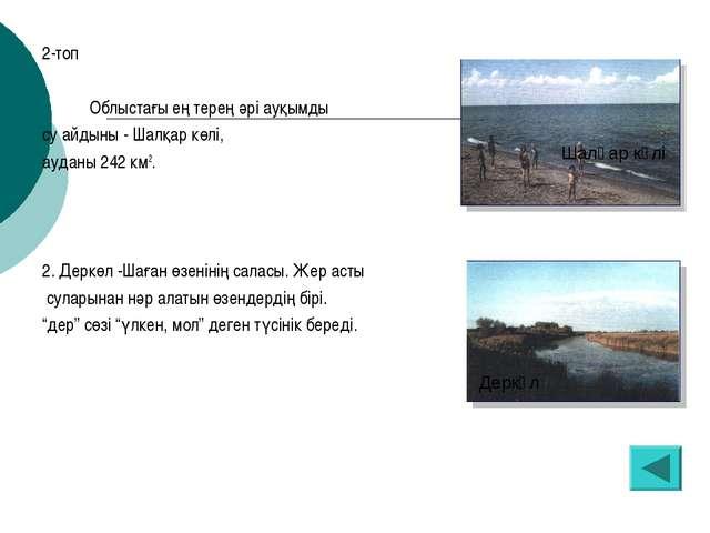 2-топ Облыстағы ең терең әрі ауқымды су айдыны - Шалқар көлі, ауданы 242 км2....