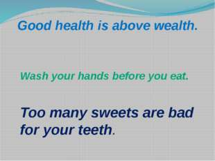 Wash your hands before you eat. Too many sweets are bad for your teeth. Good