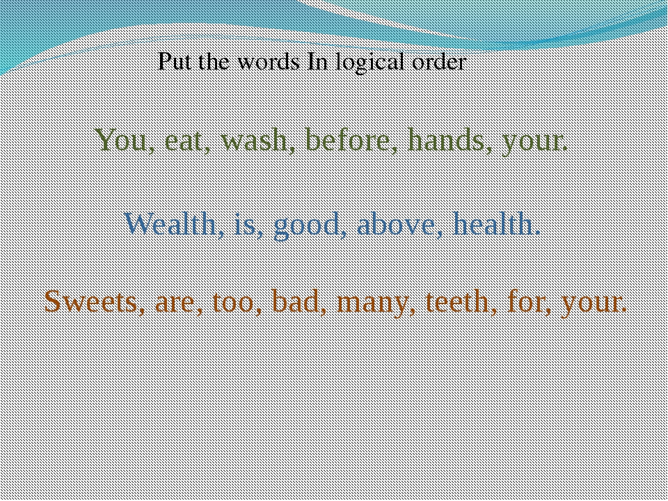 Wealth, is, good, above, health. You, eat, wash, before, hands, your. Sweets,...