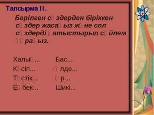 Тапсырма ІІ. Берілген сөздерден біріккен сөздер жасаңыз және сол сөздерді қат