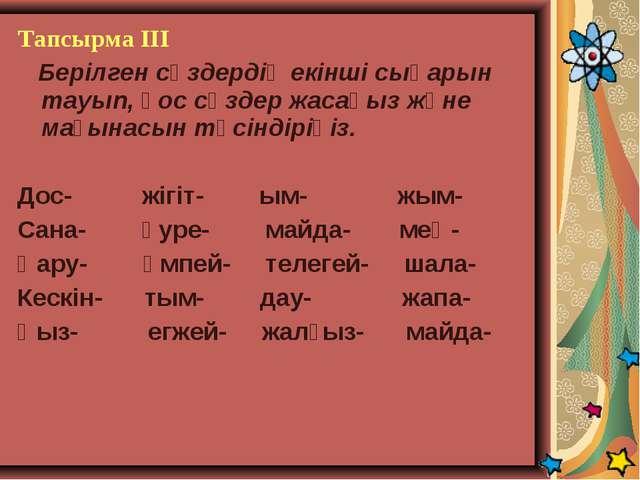 Тапсырма ІІІ Берілген сөздердің екінші сыңарын тауып, қос сөздер жасаңыз және...