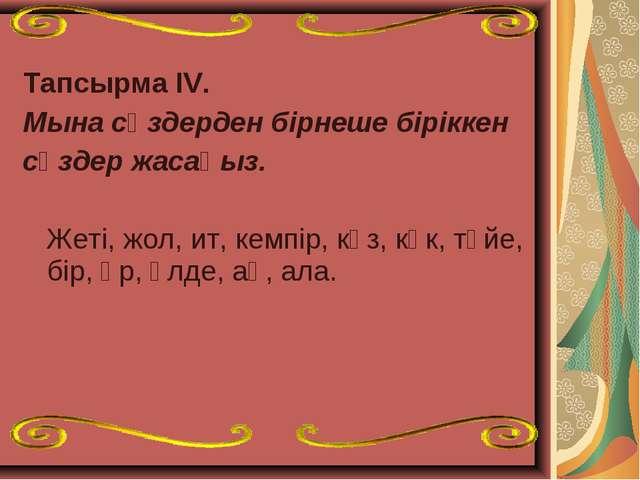 Тапсырма ІV. Мына сөздерден бірнеше біріккен сөздер жасаңыз. Жеті, жол, ит, к...