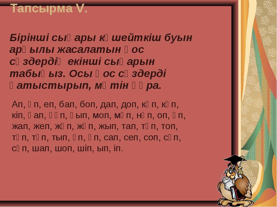 Тапсырма V. Ап, әп, еп, бап, боп, дап, доп, кәп, күп, кіп, қап, құп, қып, моп...