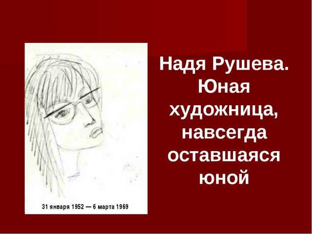 Надя Рушева. Юная художница, навсегда оставшаяся юной 31 января 1952 — 6 март...