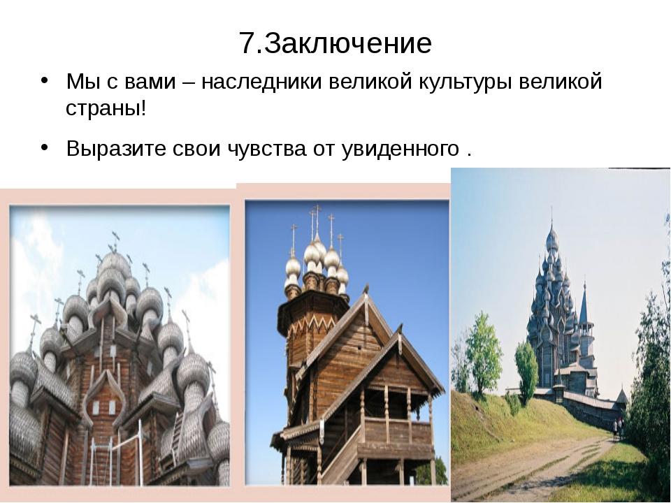 7.Заключение Мы с вами – наследники великой культуры великой страны! Выразите...