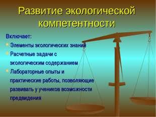 Развитие экологической компетентности Включает: Элементы экологических знаний