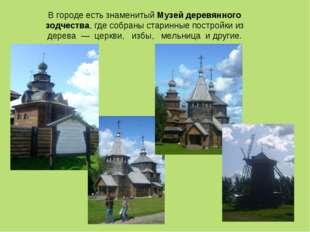 В городе есть знаменитый Музей деревянного зодчества, где собраны старинные п