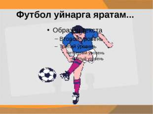 Футбол уйнарга яратам...