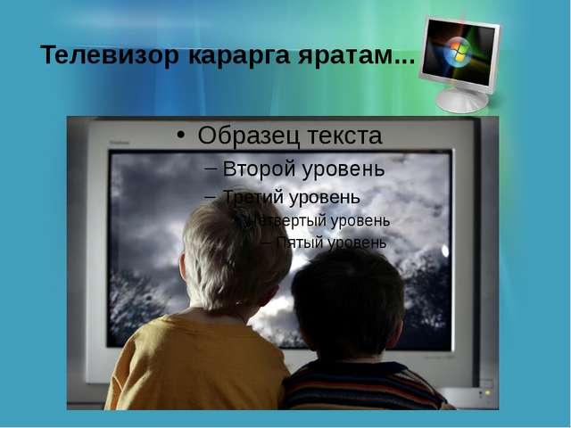 Телевизор карарга яратам...