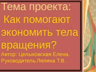 Тема проекта: Как помогают экономить тела вращения? Автор: Целыковская Елена.