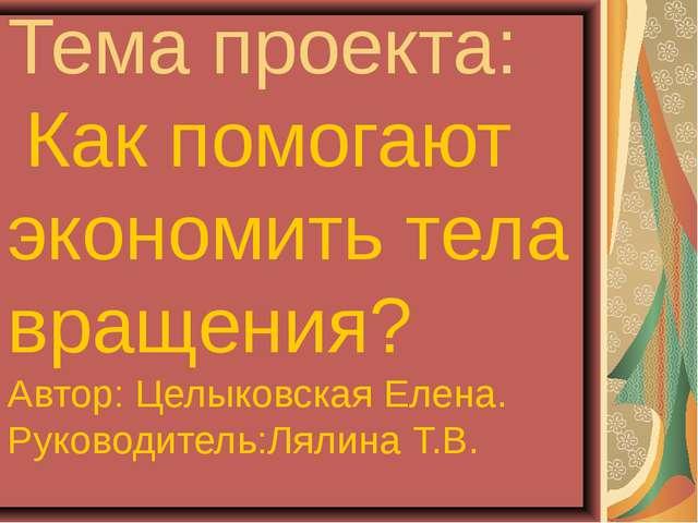 Тема проекта: Как помогают экономить тела вращения? Автор: Целыковская Елена....