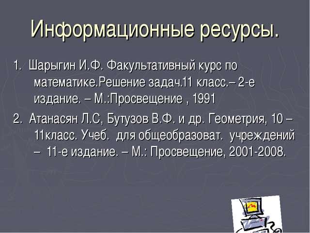 Информационные ресурсы. 1. Шарыгин И.Ф. Факультативный курс по математике.Реш...