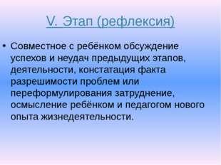 V. Этап (рефлексия) Совместное с ребёнком обсуждение успехов и неудач предыду