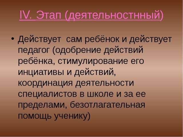 IV. Этап (деятельностнный) Действует сам ребёнок и действует педагог (одобрен...