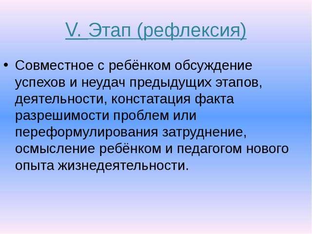 V. Этап (рефлексия) Совместное с ребёнком обсуждение успехов и неудач предыду...