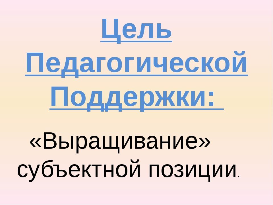 Цель Педагогической Поддержки: «Выращивание» субъектной позиции.