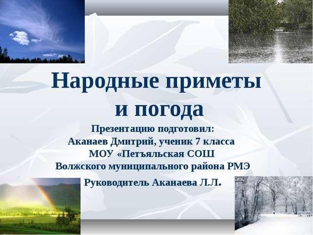 Народные приметы и погода Презентацию подготовил: Аканаев Дмитрий, ученик 7 к...