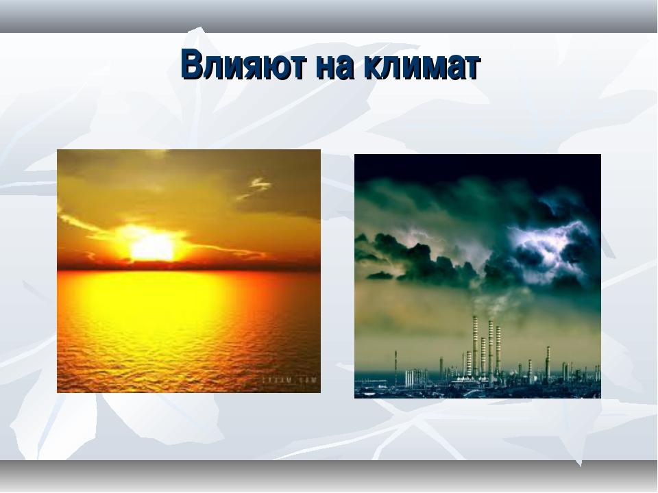 Влияют на климат