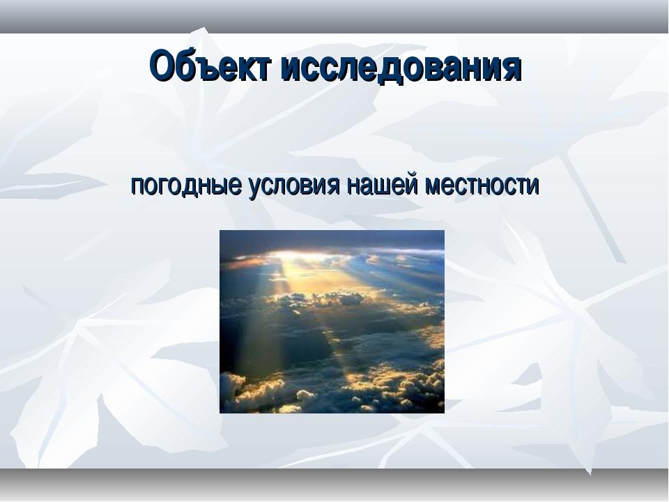 Объект исследования погодные условия нашей местности
